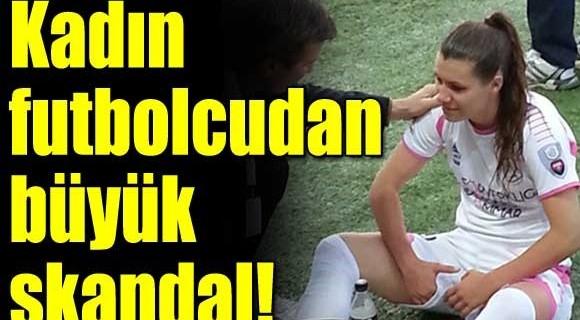 Kadın futbolcudan büyük skandal...
